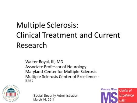 Multiple Sclerosis: Clinical Treatment and Current Research Walter Royal, III, MD Associate Professor of Neurology Maryland Center for Multiple Sclerosis.