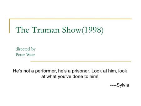 The Truman Show(1998) directed by Peter Weir He's not a performer, he's a prisoner. Look at him, look at what you've done to him! ----Sylvia.
