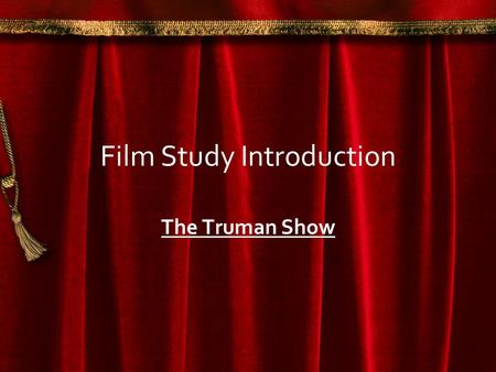 Film Study Introduction The Truman Show. Studying a Film Film is an important medium which provide us with understanding of the world around us and human.