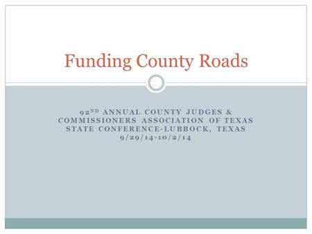 92 ND ANNUAL COUNTY JUDGES & COMMISSIONERS ASSOCIATION OF TEXAS STATE CONFERENCE-LUBBOCK, TEXAS 9/29/14-10/2/14 Funding County Roads.