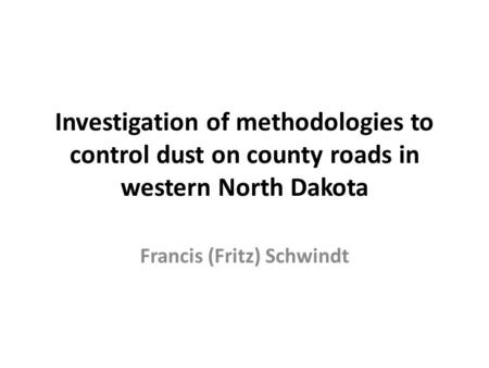 Investigation of methodologies to control dust on county roads in western North Dakota Francis (Fritz) Schwindt.