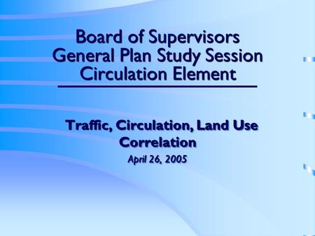 Board of Supervisors General Plan Study Session Circulation Element Traffic, Circulation, Land Use Correlation Traffic, Circulation, Land Use Correlation.