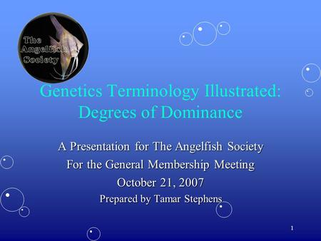 1 Genetics Terminology Illustrated: Degrees of Dominance A Presentation for The Angelfish Society For the General Membership Meeting October 21, 2007 Prepared.
