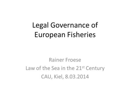 Legal Governance of European Fisheries Rainer Froese Law of the Sea in the 21 st Century CAU, Kiel, 8.03.2014.