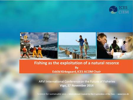 Fishing as the exploitation of a natural resorce By Eskild Kirkegaard, ICES ACOM Chair ARVI International Conference on the Future of Fisheries Vigo, 27.