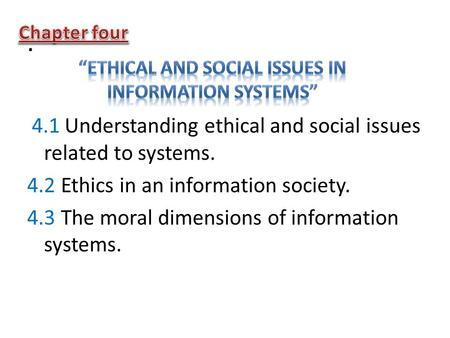 . 4.1 Understanding ethical and social issues related to systems. 4.2 Ethics in an information society. 4.3 The moral dimensions of information systems.