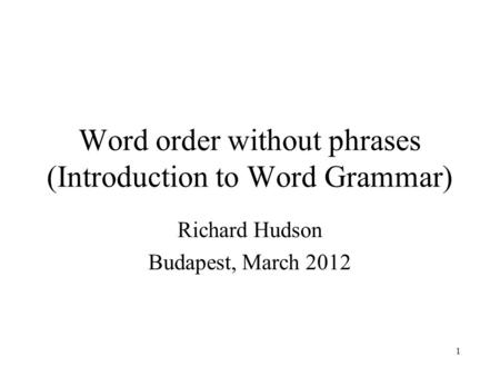 1 Word order without phrases (Introduction to Word Grammar) Richard Hudson Budapest, March 2012.