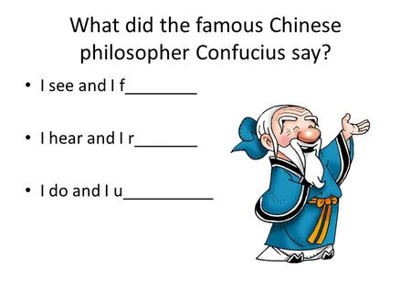 What did the famous Chinese philosopher Confucius say? I see and I f________ I hear and I r_______ I do and I u__________.