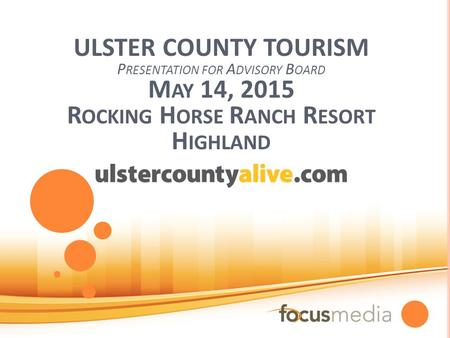 ULSTER COUNTY TOURISM P RESENTATION FOR A DVISORY B OARD M AY 14, 2015 R OCKING H ORSE R ANCH R ESORT H IGHLAND.