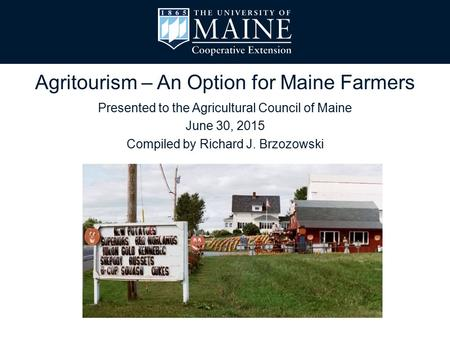 Presented to the Agricultural Council of Maine June 30, 2015 Compiled by Richard J. Brzozowski Agritourism – An Option for Maine Farmers.