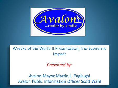 Wrecks of the World II Presentation, the Economic Impact Presented by: Avalon Mayor Martin L. Pagliughi Avalon Public Information Officer Scott Wahl Wrecks.