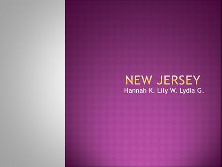 Hannah K. Lily W. Lydia G..  The nickname of New Jersey is the Garden State.  The region in the U.S is Mid-West Atlantic.  Capital city of New Jersey.