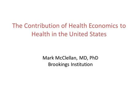 The Contribution of Health Economics to Health in the United States Mark McClellan, MD, PhD Brookings Institution.