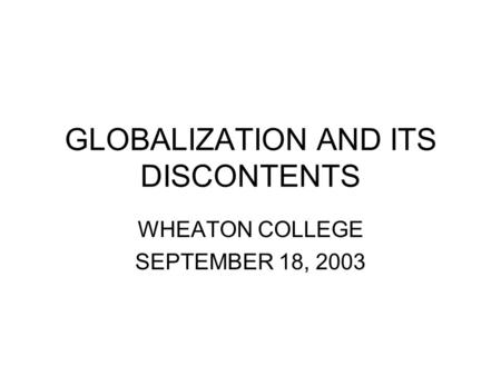 GLOBALIZATION AND ITS DISCONTENTS WHEATON COLLEGE SEPTEMBER 18, 2003.