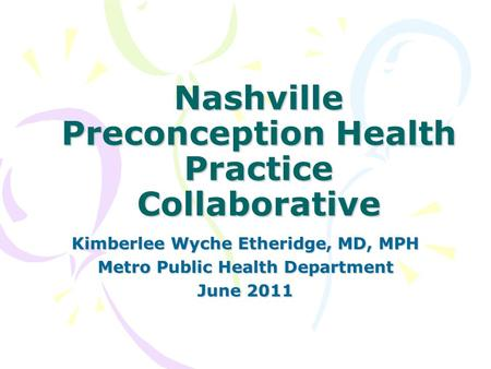 Nashville Preconception Health Practice Collaborative Kimberlee Wyche Etheridge, MD, MPH Metro Public Health Department June 2011.