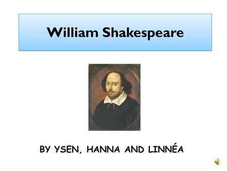 William Shakespeare BY YSEN, HANNA AND LINNÉA William when he was young William was born in april 1564 in Stratford. He´s real name was Gulielmus filius.