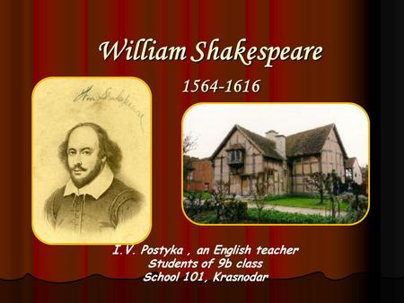 William Shakespeare 1564-1616 I.V. Postyka, an English teacher Students of 9b class School 101, Krasnodar.