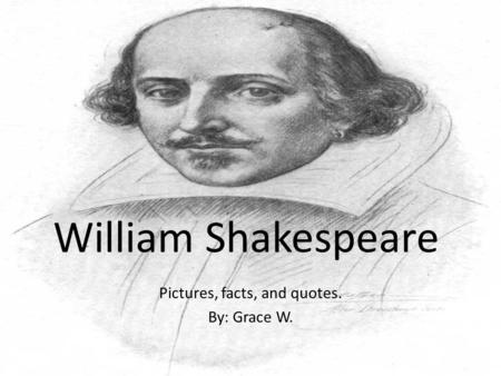 Pictures, facts, and quotes. By: Grace W. William Shakespeare.