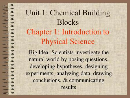 Unit 1: Chemical Building Blocks Chapter 1: Introduction to Physical Science Big Idea: Scientists investigate the natural world by posing questions, developing.