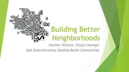 Building Better Neighborhoods Heather Williams, Project Manager Ball State University, Building Better Communities.