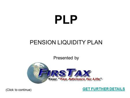1 PLP PENSION LIQUIDITY PLAN Presented by (Click to continue) GET FURTHER DETAILS.