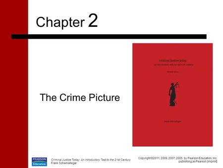 Criminal Justice Today: An Introductory Test to the 21st Century Frank Schamalleger The Crime Picture Chapter 2 Copyright ©2011, 2009, 2007, 2005 by Pearson.