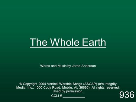 The Whole Earth Words and Music by Jared Anderson © Copyright 2004 Vertical Worship Songs (ASCAP) (c/o Integrity Media, Inc., 1000 Cody Road, Mobile, AL.