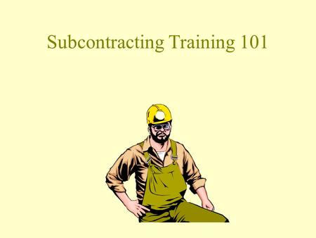 Subcontracting Training 101 Pre-Requisitions Must have taking SAP Navigation 101 Must have some experiences with Microsoft windows programs. Pre-approved.