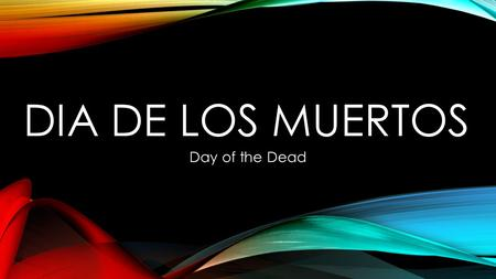 DIA DE LOS MUERTOS Day of the Dead. Dia de los Muertos is a celebration of loved ones who have passed on. It's a celebration of the life the lived and.