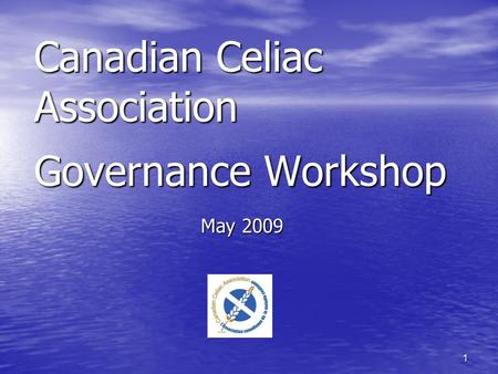 1 Canadian Celiac Association Governance Workshop May 2009.