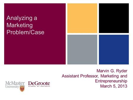 Marvin G. Ryder Assistant Professor, Marketing and Entrepreneurship March 5, 2013 Analyzing a Marketing Problem/Case.