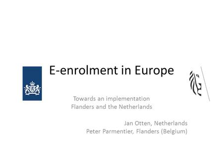 E-enrolment in Europe Towards an implementation Flanders and the Netherlands Jan Otten, Netherlands Peter Parmentier, Flanders (Belgium)