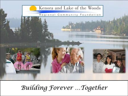 "Building Forever …Together. ""The Community Foundation offers anyone, from any walk of life, the opportunity to make a lasting difference to the Kenora."