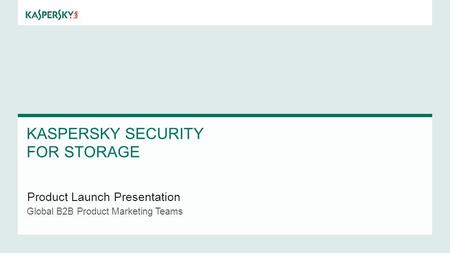 KASPERSKY SECURITY FOR STORAGE Product Launch Presentation Global B2B Product Marketing Teams.