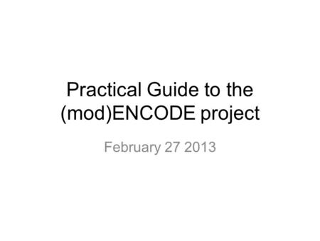 Practical Guide to the (mod)ENCODE project February 27 2013.