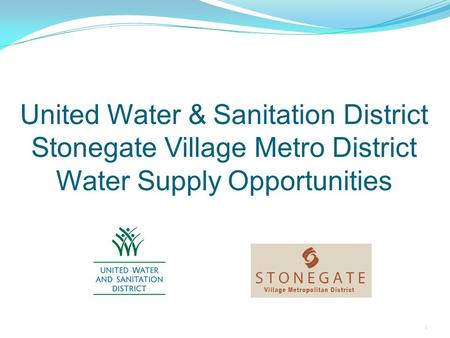 United Water & Sanitation District Stonegate Village Metro District Water Supply Opportunities 1.