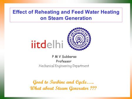 Effect of Reheating and Feed Water Heating on Steam Generation P M V Subbarao Professor Mechanical Engineering Department Good to Turbine and Cycle…..
