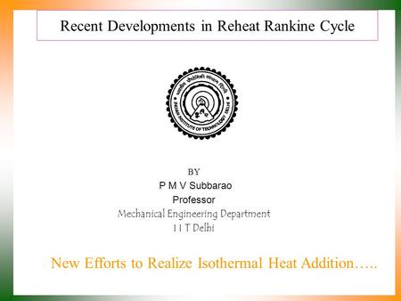 Recent Developments in Reheat Rankine Cycle BY P M V Subbarao Professor Mechanical Engineering Department I I T Delhi New Efforts to Realize Isothermal.