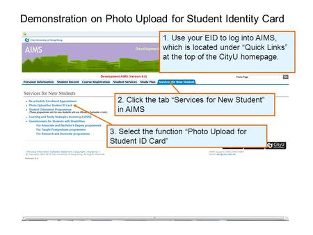 "Demonstration on Photo Upload for Student Identity Card 2. Click the tab ""Services for New Student"" in AIMS 1. Use your EID to log into AIMS, which is."