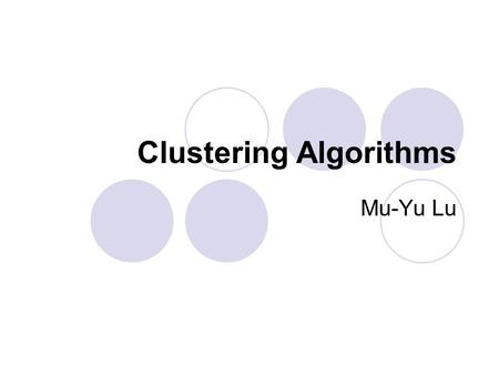 Clustering Algorithms Mu-Yu Lu. What is Clustering? Clustering can be considered the most important unsupervised learning problem; so, as every other.