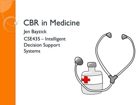 CBR in Medicine Jen Bayzick CSE435 – Intelligent Decision Support Systems.