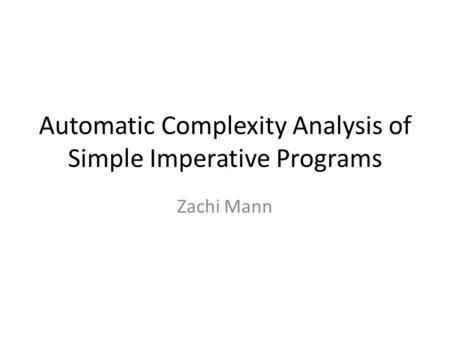 Automatic Complexity Analysis of Simple Imperative Programs Zachi Mann.