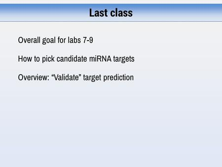 "Last class Overall goal for labs 7-9 How to pick candidate miRNA targets Overview: ""Validate"" target prediction."