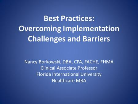 Best Practices: Overcoming Implementation Challenges and Barriers Nancy Borkowski, DBA, CPA, FACHE, FHMA Clinical Associate Professor Florida International.