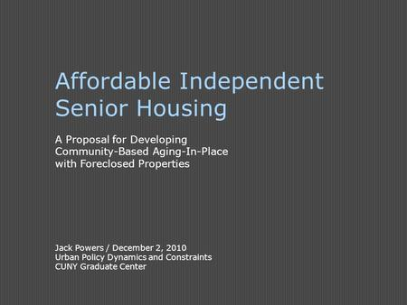 Affordable Independent Senior Housing A Proposal for Developing Community-Based Aging-In-Place with Foreclosed Properties Jack Powers / December 2, 2010.