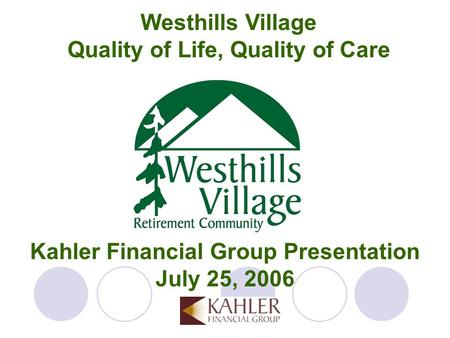 Kahler Financial Group Presentation July 25, 2006 Westhills Village Quality of Life, Quality of Care.