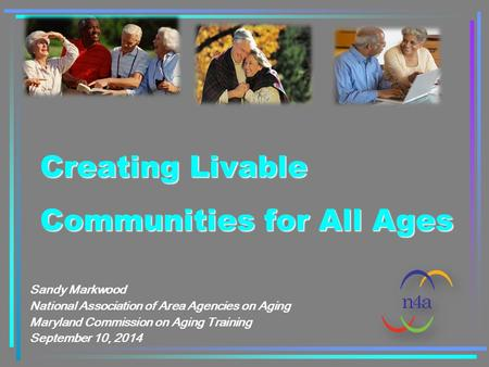 Creating Livable Communities for All Ages Sandy Markwood National Association of Area Agencies on Aging Maryland Commission on Aging Training September.