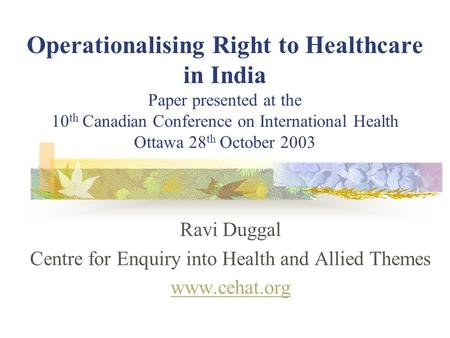 Operationalising Right to Healthcare in India Paper presented at the 10 th Canadian Conference on International Health Ottawa 28 th October 2003 Ravi Duggal.