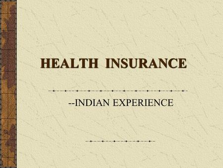 HEALTH INSURANCE HEALTH INSURANCE --INDIAN EXPERIENCE.