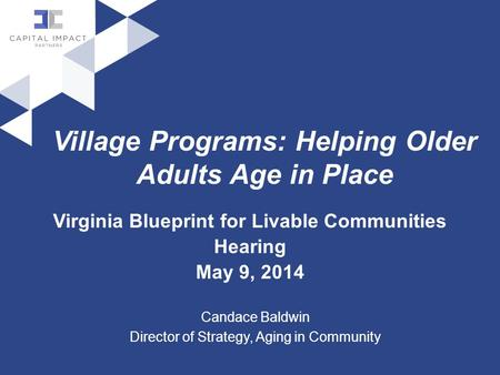 Village Programs: Helping Older Adults Age in Place Virginia Blueprint for Livable Communities Hearing May 9, 2014 Candace Baldwin Director of Strategy,